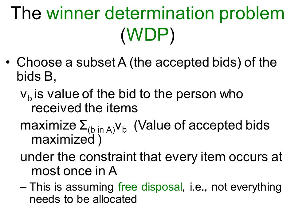 The winner determination problem (WDP) Choose a subset A (the accepted bids) of the bids B, v b is value of the bid to the person who received the items maximize Σ (b in A) v b (Value of accepted bids maximized ) under the constraint that every item occurs at most once in A –This is assuming free disposal, i.e., not everything needs to be allocated