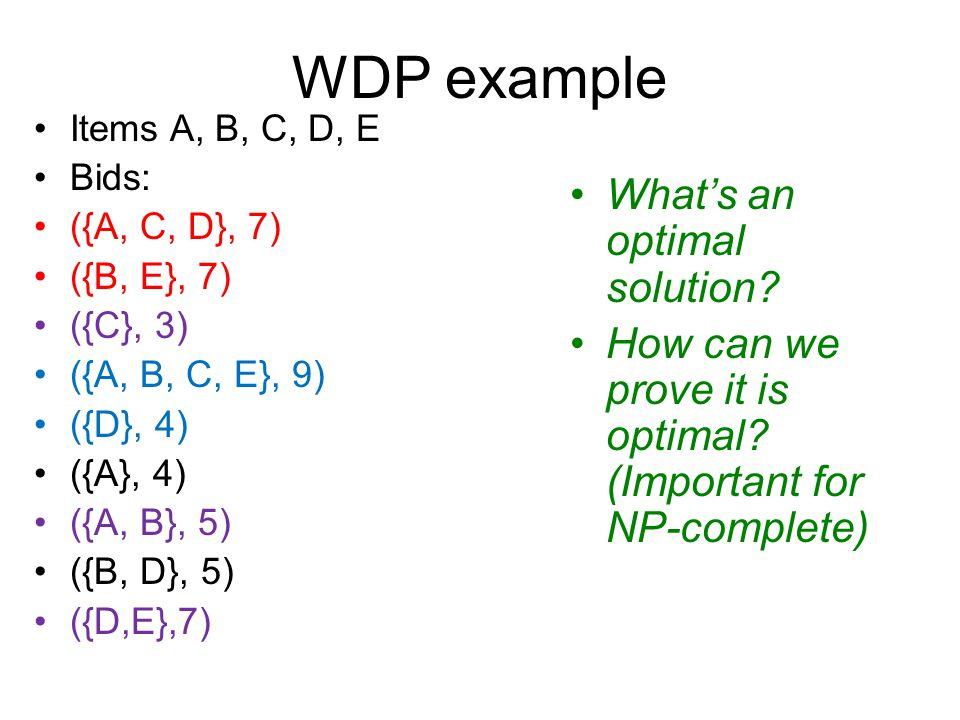 WDP example Items A, B, C, D, E Bids: ({A, C, D}, 7) ({B, E}, 7) ({C}, 3) ({A, B, C, E}, 9) ({D}, 4) ({A}, 4) ({A, B}, 5) ({B, D}, 5) ({D,E},7) What's an optimal solution.