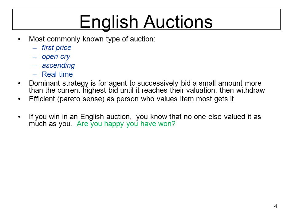 English Auctions Most commonly known type of auction: –first price –open cry –ascending –Real time Dominant strategy is for agent to successively bid a small amount more than the current highest bid until it reaches their valuation, then withdraw Efficient (pareto sense) as person who values item most gets it If you win in an English auction, you know that no one else valued it as much as you.