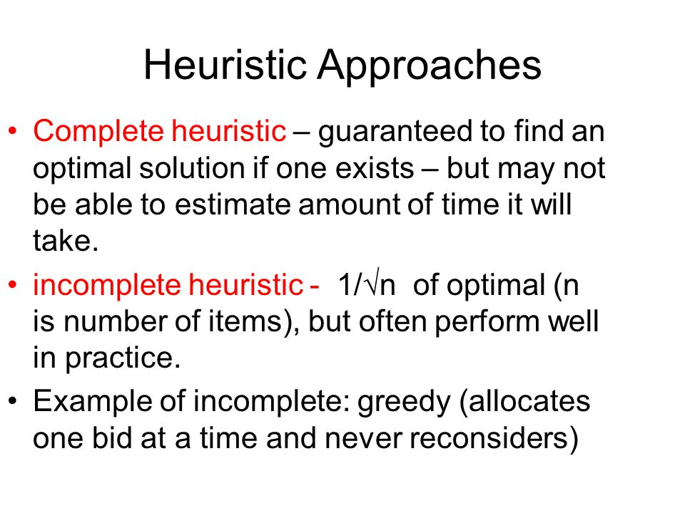 Heuristic Approaches Complete heuristic – guaranteed to find an optimal solution if one exists – but may not be able to estimate amount of time it will take.