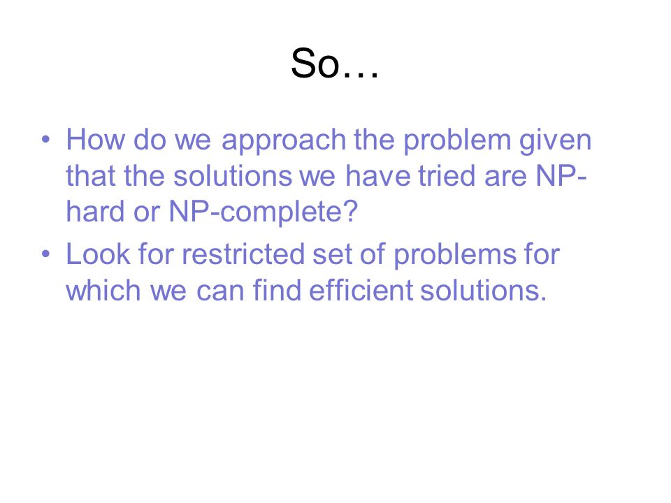 So… How do we approach the problem given that the solutions we have tried are NP- hard or NP-complete.