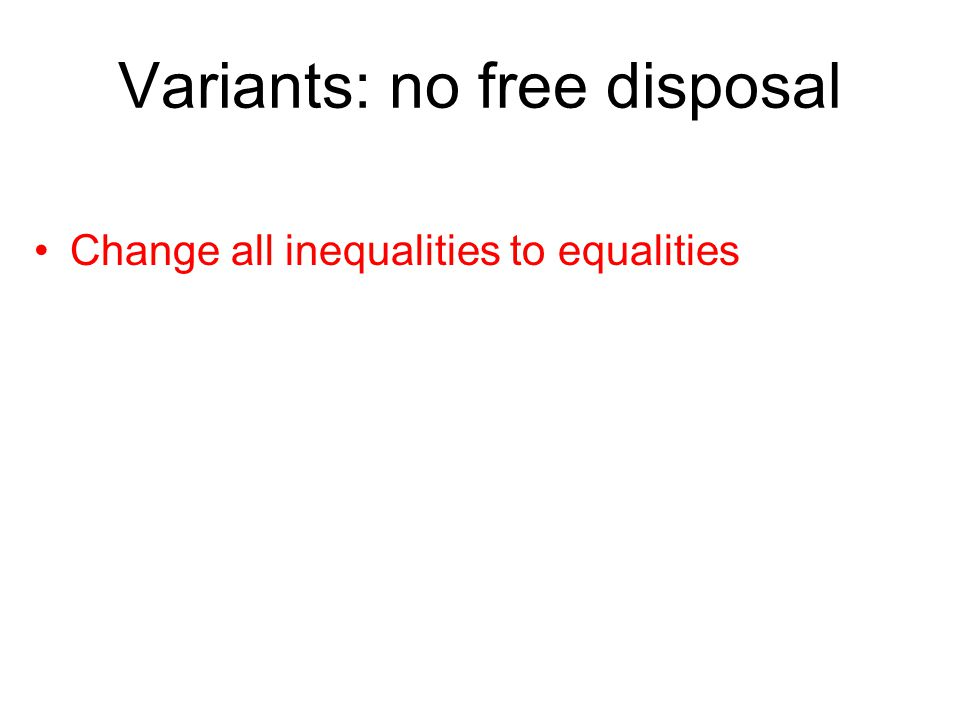 Variants: no free disposal Change all inequalities to equalities
