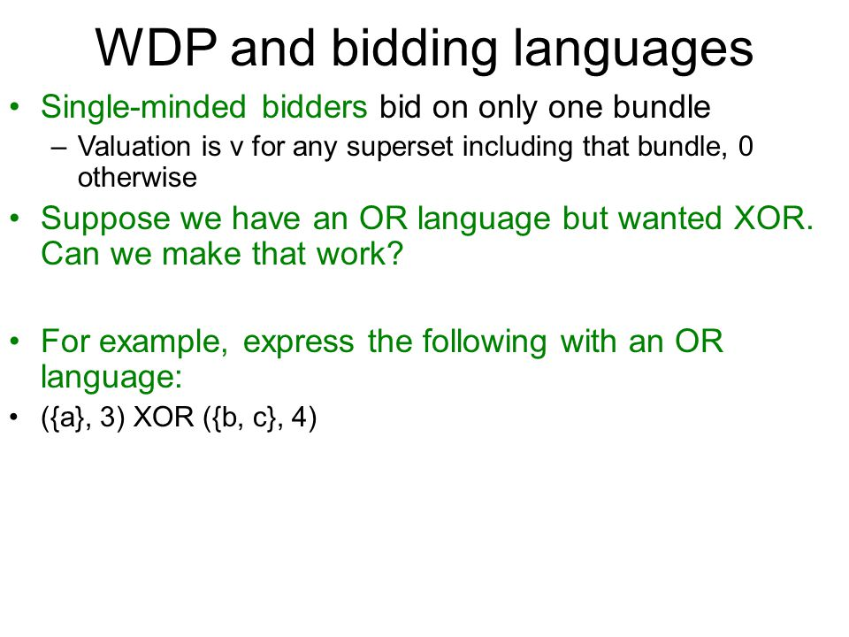 WDP and bidding languages Single-minded bidders bid on only one bundle –Valuation is v for any superset including that bundle, 0 otherwise Suppose we have an OR language but wanted XOR.