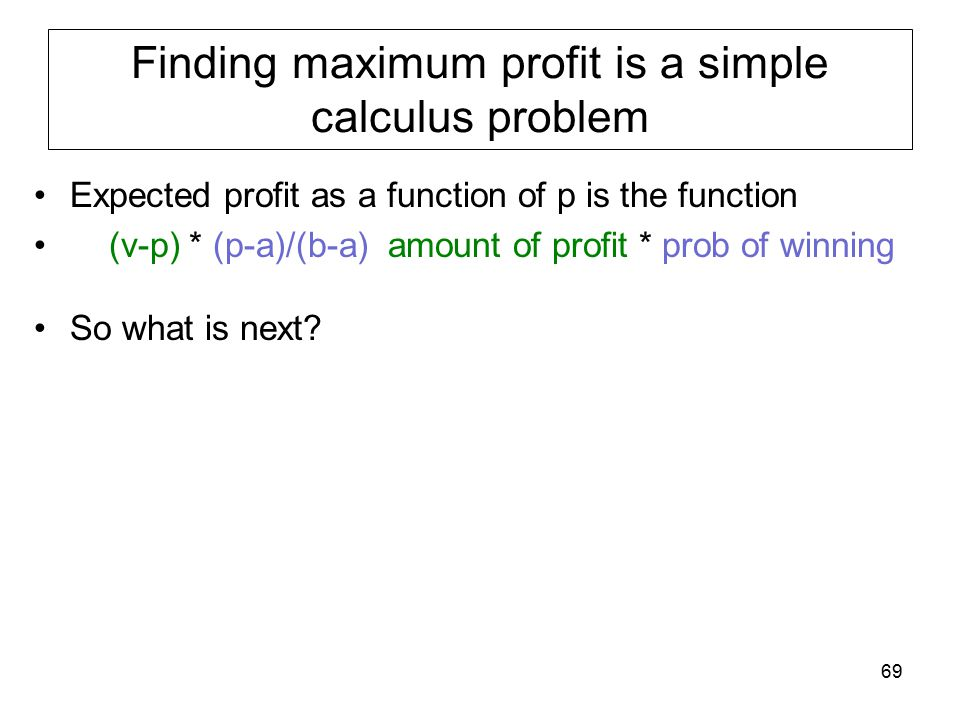 Finding maximum profit is a simple calculus problem Expected profit as a function of p is the function (v-p) * (p-a)/(b-a) amount of profit * prob of winning So what is next.