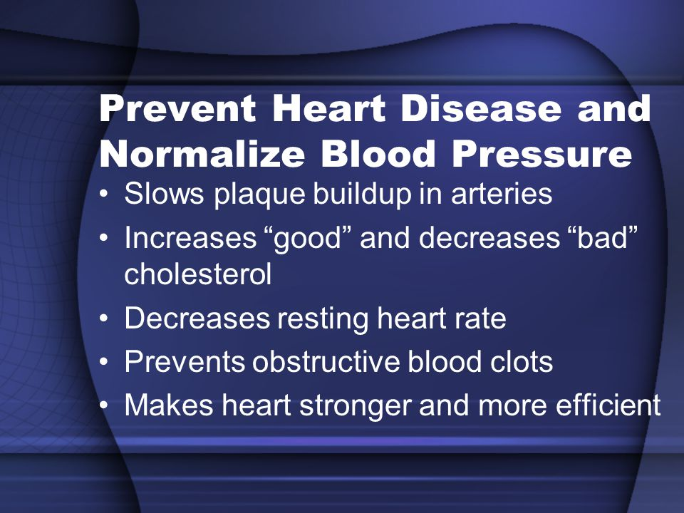 Prevent Heart Disease and Normalize Blood Pressure Slows plaque buildup in arteries Increases good and decreases bad cholesterol Decreases resting heart rate Prevents obstructive blood clots Makes heart stronger and more efficient
