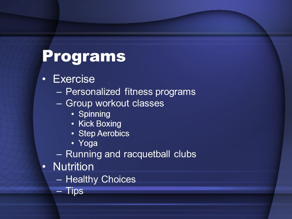 Programs Exercise –Personalized fitness programs –Group workout classes Spinning Kick Boxing Step Aerobics Yoga –Running and racquetball clubs Nutrition –Healthy Choices –Tips