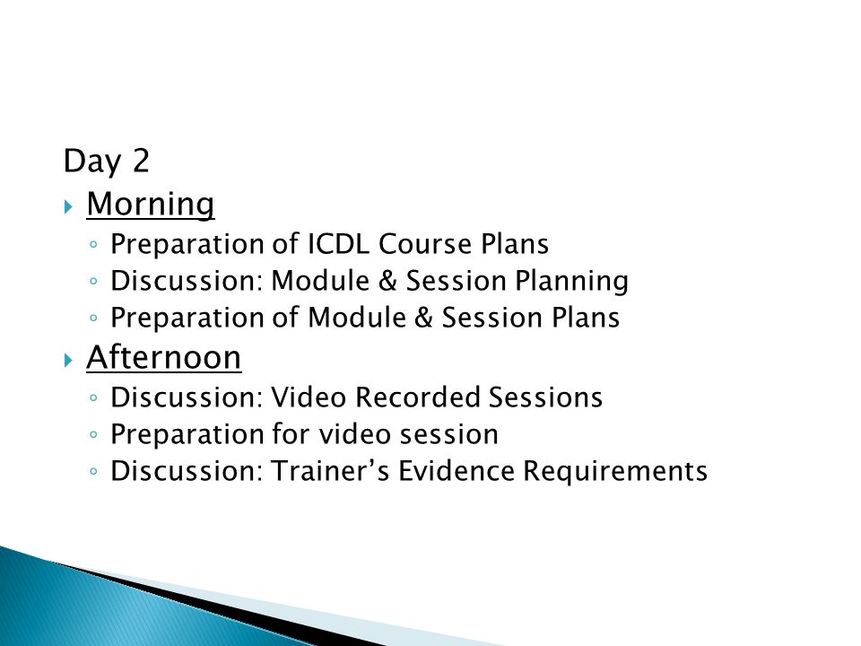 Day 2  Morning ◦ Preparation of ICDL Course Plans ◦ Discussion: Module & Session Planning ◦ Preparation of Module & Session Plans  Afternoon ◦ Discussion: Video Recorded Sessions ◦ Preparation for video session ◦ Discussion: Trainer's Evidence Requirements