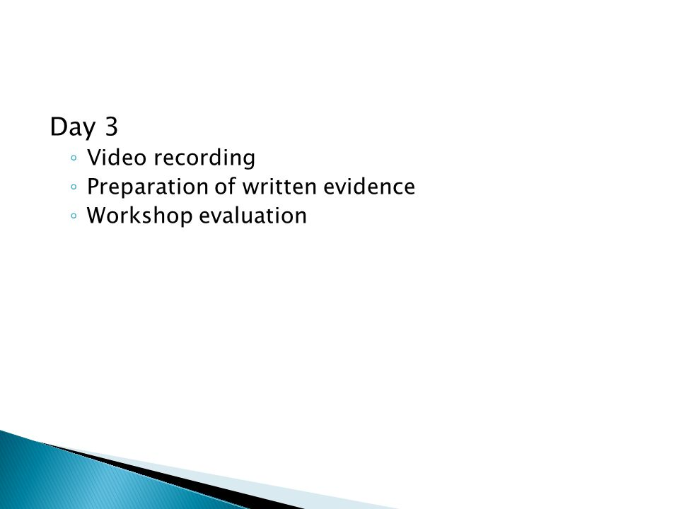 Day 3 ◦ Video recording ◦ Preparation of written evidence ◦ Workshop evaluation