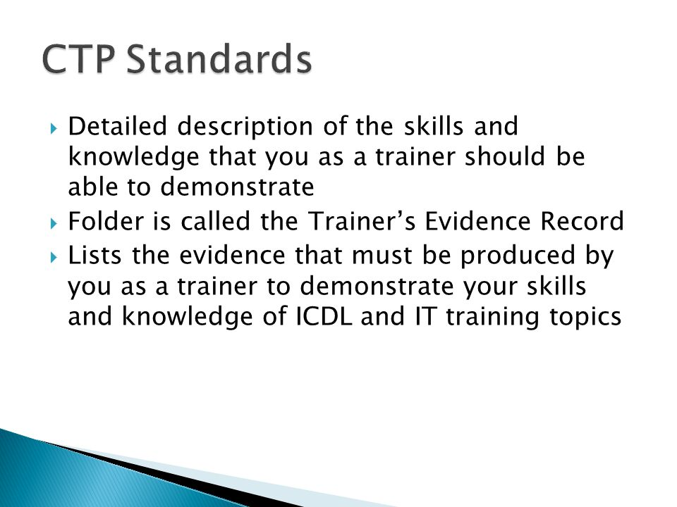  Detailed description of the skills and knowledge that you as a trainer should be able to demonstrate  Folder is called the Trainer's Evidence Record  Lists the evidence that must be produced by you as a trainer to demonstrate your skills and knowledge of ICDL and IT training topics