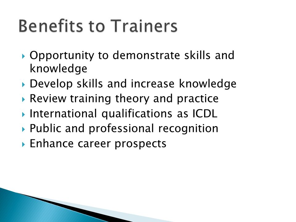  Opportunity to demonstrate skills and knowledge  Develop skills and increase knowledge  Review training theory and practice  International qualifications as ICDL  Public and professional recognition  Enhance career prospects