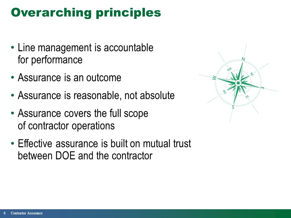 6Contractor Assurance Overarching principles Line management is accountable for performance Assurance is an outcome Assurance is reasonable, not absolute Assurance covers the full scope of contractor operations Effective assurance is built on mutual trust between DOE and the contractor