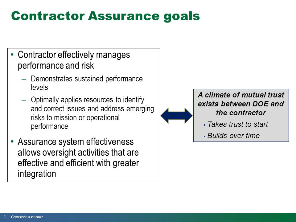 7Contractor Assurance Contractor Assurance goals Contractor effectively manages performance and risk – Demonstrates sustained performance levels – Optimally applies resources to identify and correct issues and address emerging risks to mission or operational performance Assurance system effectiveness allows oversight activities that are effective and efficient with greater integration A climate of mutual trust exists between DOE and the contractor  Takes trust to start  Builds over time