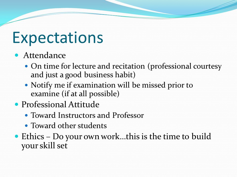 Expectations Attendance On time for lecture and recitation (professional courtesy and just a good business habit) Notify me if examination will be missed prior to examine (if at all possible) Professional Attitude Toward Instructors and Professor Toward other students Ethics – Do your own work…this is the time to build your skill set