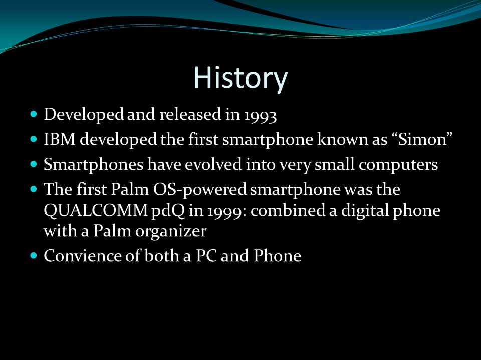 History Developed and released in 1993 IBM developed the first smartphone known as Simon Smartphones have evolved into very small computers The first Palm OS-powered smartphone was the QUALCOMM pdQ in 1999: combined a digital phone with a Palm organizer Convience of both a PC and Phone