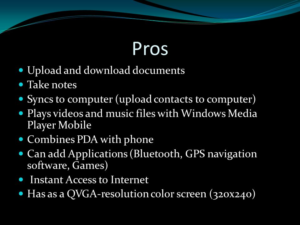 Pros Upload and download documents Take notes Syncs to computer (upload contacts to computer) Plays videos and music files with Windows Media Player Mobile Combines PDA with phone Can add Applications (Bluetooth, GPS navigation software, Games) Instant Access to Internet Has as a QVGA-resolution color screen (320x240)
