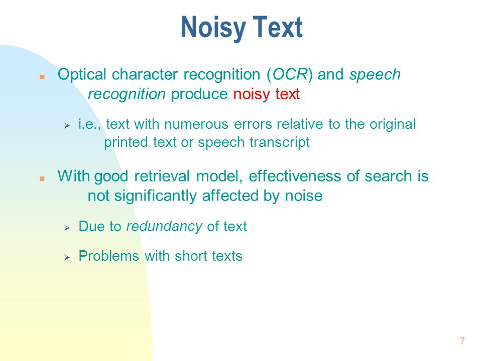 Noisy Text n Optical character recognition (OCR) and speech recognition produce noisy text  i.e., text with numerous errors relative to the original printed text or speech transcript n With good retrieval model, effectiveness of search is not significantly affected by noise  Due to redundancy of text  Problems with short texts 7