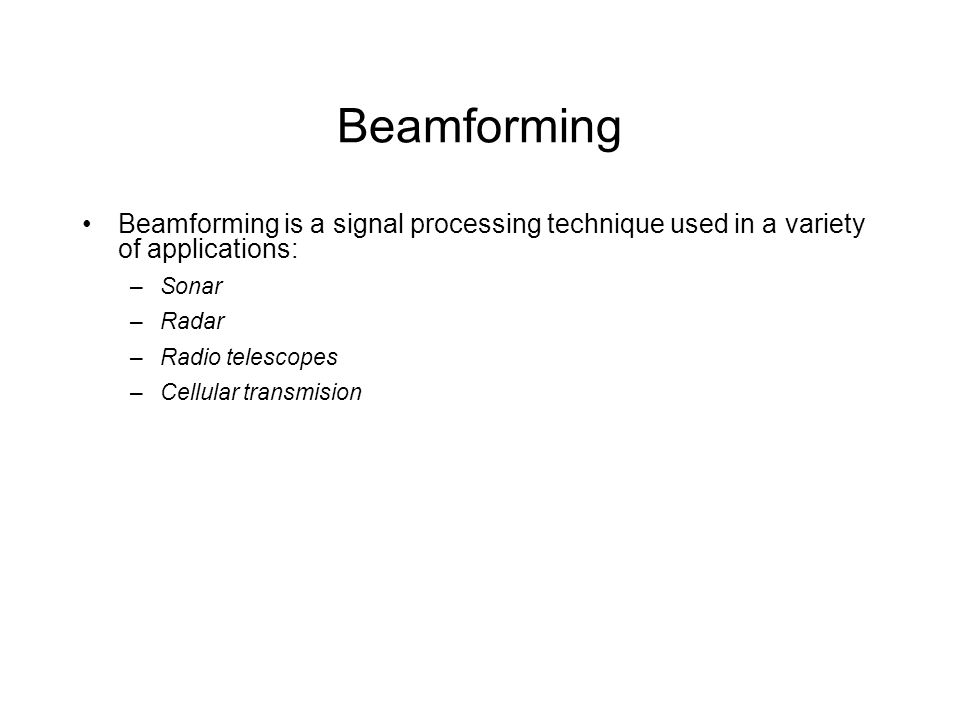 Beamforming Beamforming is a signal processing technique used in a variety of applications: –Sonar –Radar –Radio telescopes –Cellular transmision