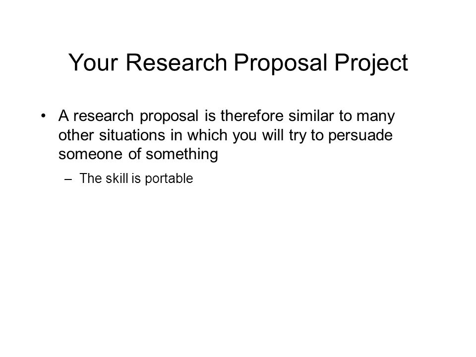 Your Research Proposal Project A research proposal is therefore similar to many other situations in which you will try to persuade someone of something –The skill is portable L