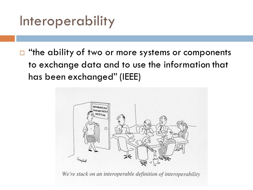 Interoperability  the ability of two or more systems or components to exchange data and to use the information that has been exchanged (IEEE)