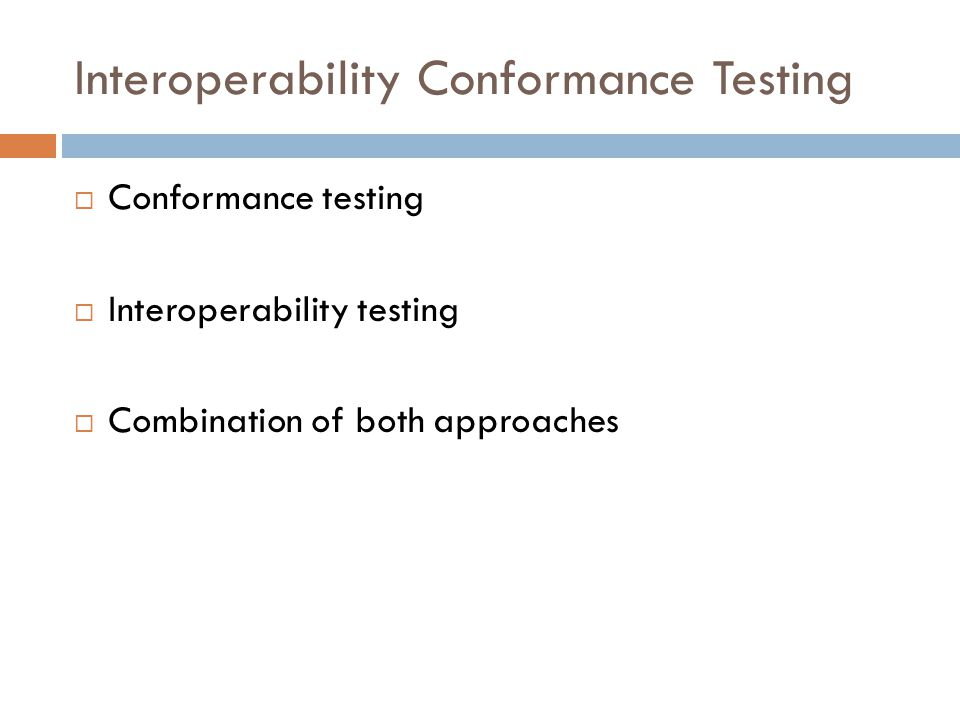 Interoperability Conformance Testing  Conformance testing  Interoperability testing  Combination of both approaches