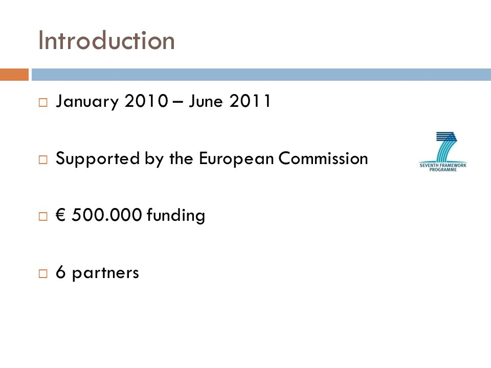 Introduction  January 2010 – June 2011  Supported by the European Commission  € funding  6 partners
