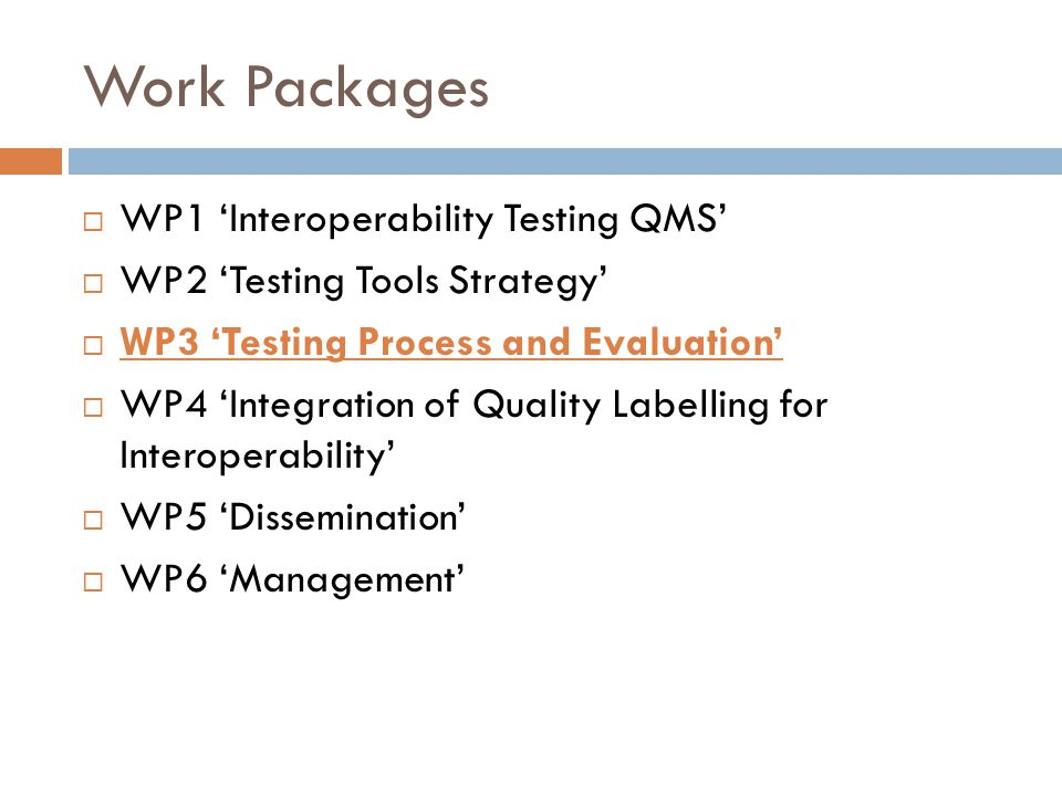 Work Packages  WP1 'Interoperability Testing QMS'  WP2 'Testing Tools Strategy'  WP3 'Testing Process and Evaluation'  WP4 'Integration of Quality Labelling for Interoperability'  WP5 'Dissemination'  WP6 'Management'