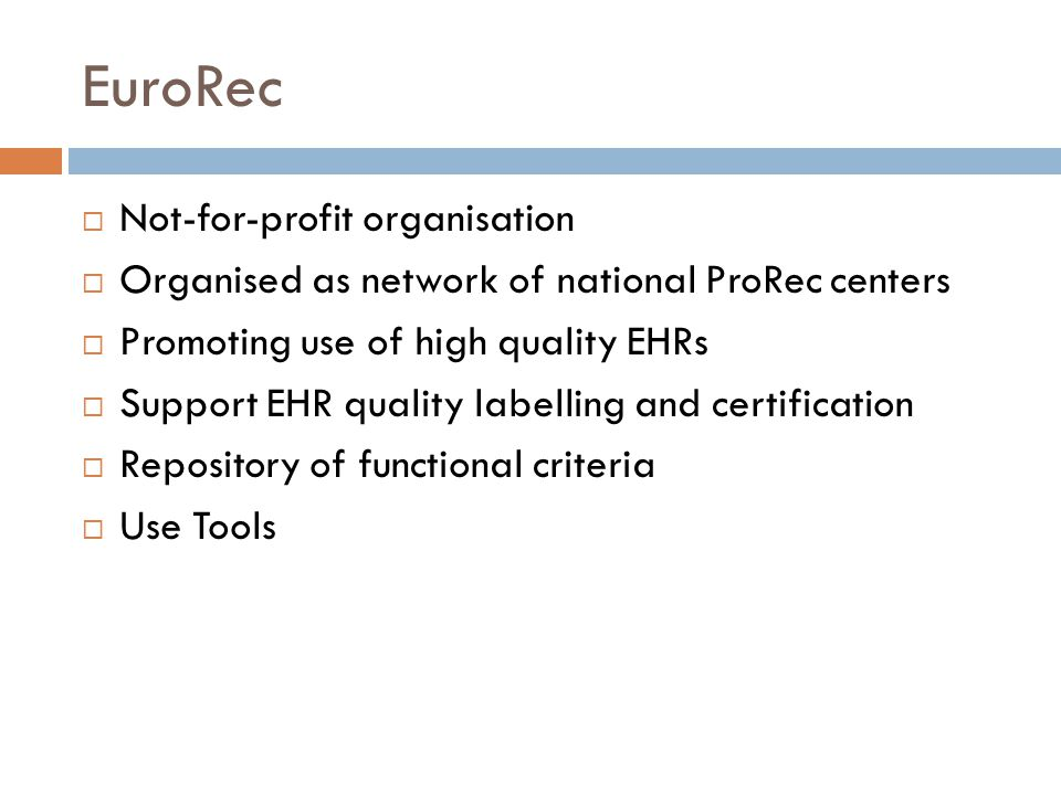 EuroRec  Not-for-profit organisation  Organised as network of national ProRec centers  Promoting use of high quality EHRs  Support EHR quality labelling and certification  Repository of functional criteria  Use Tools