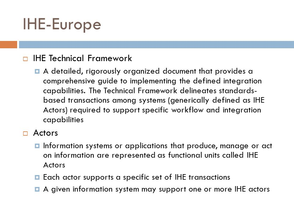 IHE-Europe  IHE Technical Framework  A detailed, rigorously organized document that provides a comprehensive guide to implementing the defined integration capabilities.