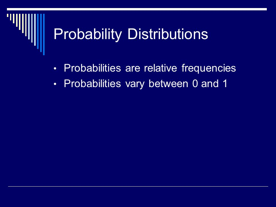 Probability Distributions Probabilities are relative frequencies Probabilities vary between 0 and 1