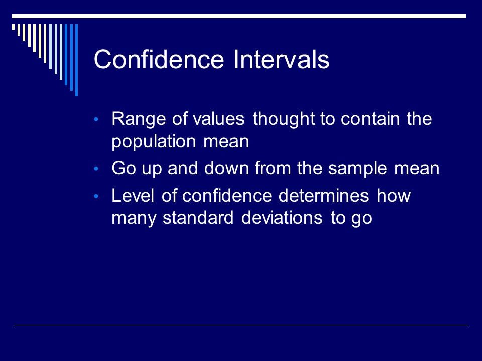 Confidence Intervals Range of values thought to contain the population mean Go up and down from the sample mean Level of confidence determines how many standard deviations to go