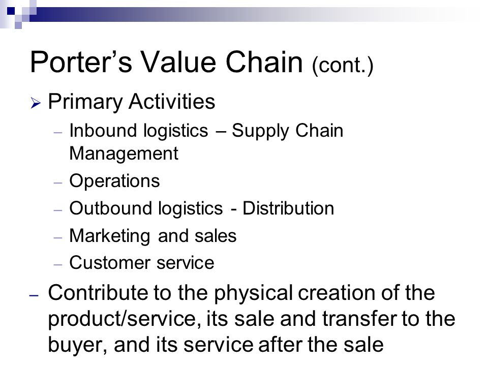 Porter's Value Chain (cont.)  Primary Activities – Inbound logistics – Supply Chain Management – Operations – Outbound logistics - Distribution – Marketing and sales – Customer service – Contribute to the physical creation of the product/service, its sale and transfer to the buyer, and its service after the sale
