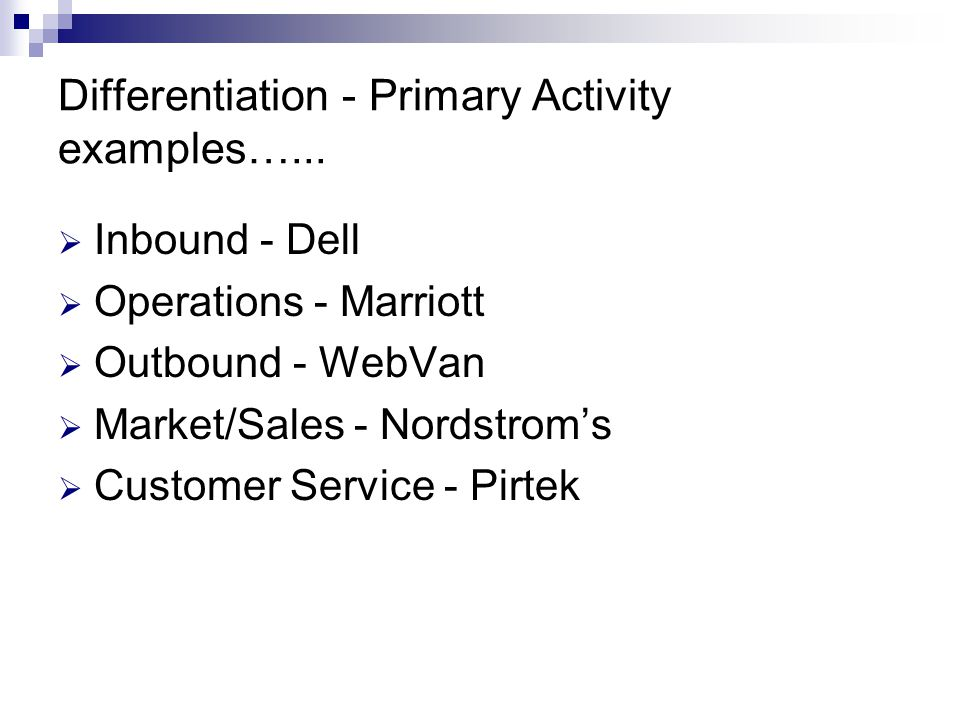  Inbound - Dell  Operations - Marriott  Outbound - WebVan  Market/Sales - Nordstrom's  Customer Service - Pirtek Differentiation - Primary Activity examples…...