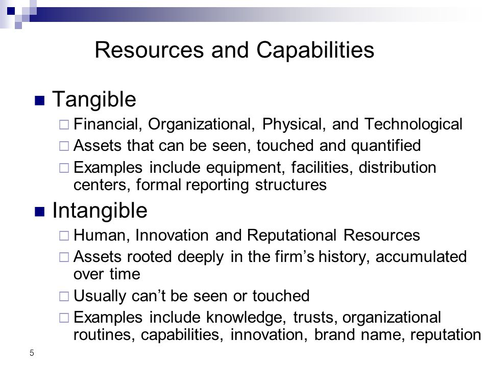 5 Resources and Capabilities Tangible  Financial, Organizational, Physical, and Technological  Assets that can be seen, touched and quantified  Examples include equipment, facilities, distribution centers, formal reporting structures Intangible  Human, Innovation and Reputational Resources  Assets rooted deeply in the firm's history, accumulated over time  Usually can't be seen or touched  Examples include knowledge, trusts, organizational routines, capabilities, innovation, brand name, reputation