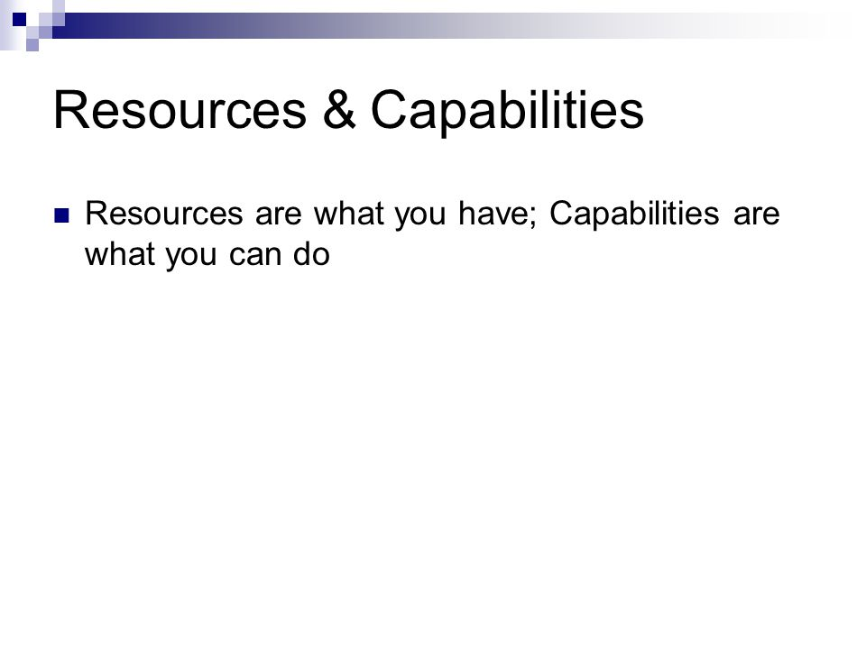 Resources & Capabilities Resources are what you have; Capabilities are what you can do