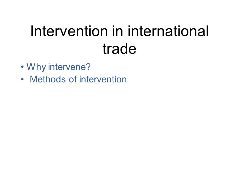Intervention in international trade Why intervene Methods of intervention