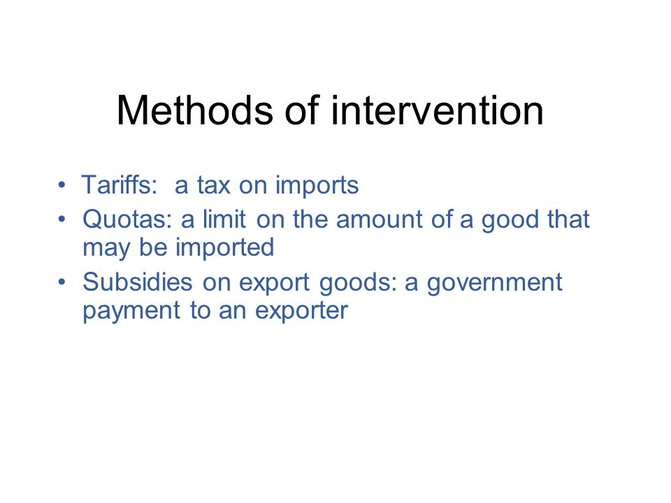 Methods of intervention Tariffs: a tax on imports Quotas: a limit on the amount of a good that may be imported Subsidies on export goods: a government payment to an exporter