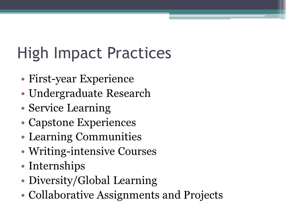High Impact Practices First-year Experience Undergraduate Research Service Learning Capstone Experiences Learning Communities Writing-intensive Courses Internships Diversity/Global Learning Collaborative Assignments and Projects