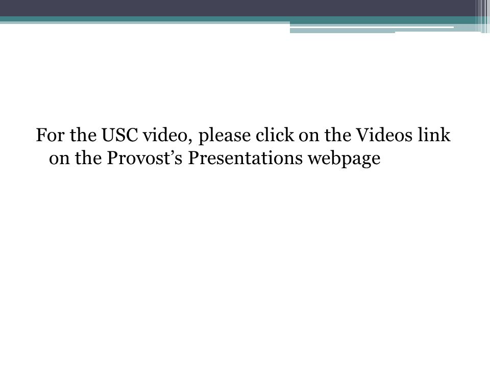 For the USC video, please click on the Videos link on the Provost's Presentations webpage