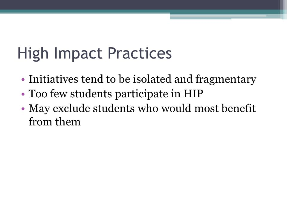 High Impact Practices Initiatives tend to be isolated and fragmentary Too few students participate in HIP May exclude students who would most benefit from them