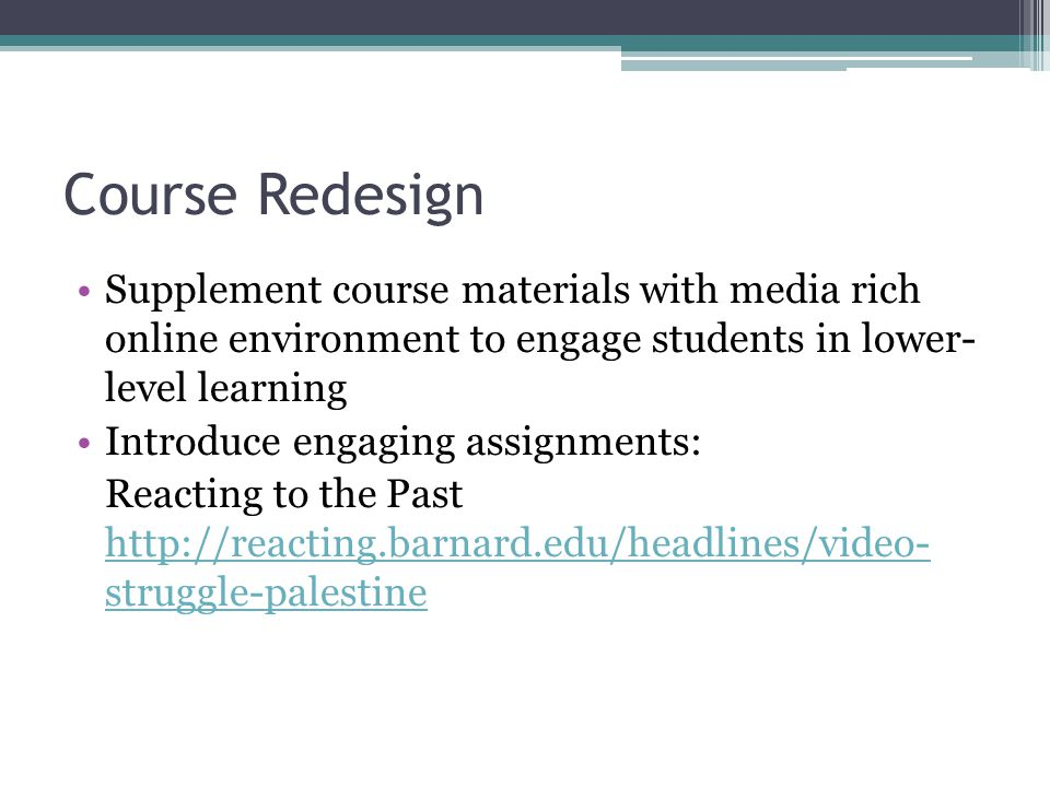 Course Redesign Supplement course materials with media rich online environment to engage students in lower- level learning Introduce engaging assignments: Reacting to the Past   struggle-palestine   struggle-palestine