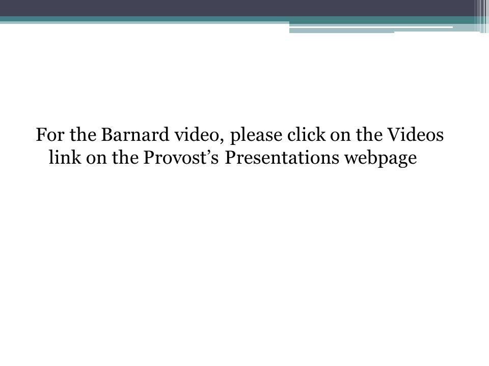 For the Barnard video, please click on the Videos link on the Provost's Presentations webpage