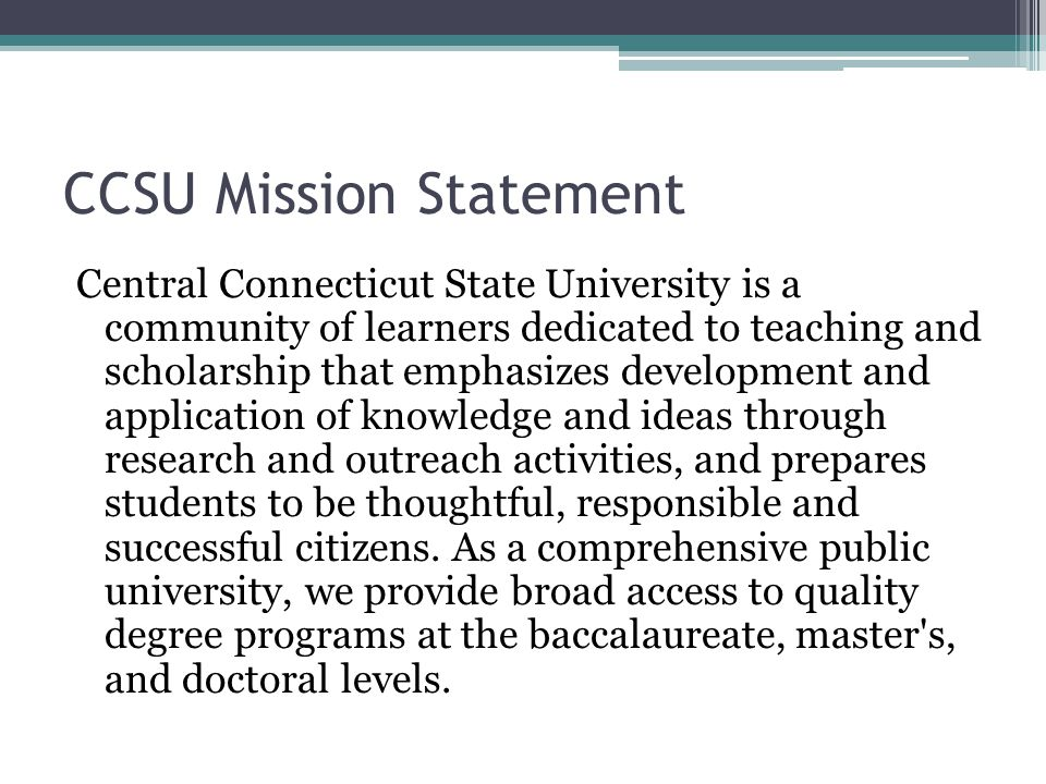 CCSU Mission Statement Central Connecticut State University is a community of learners dedicated to teaching and scholarship that emphasizes development and application of knowledge and ideas through research and outreach activities, and prepares students to be thoughtful, responsible and successful citizens.
