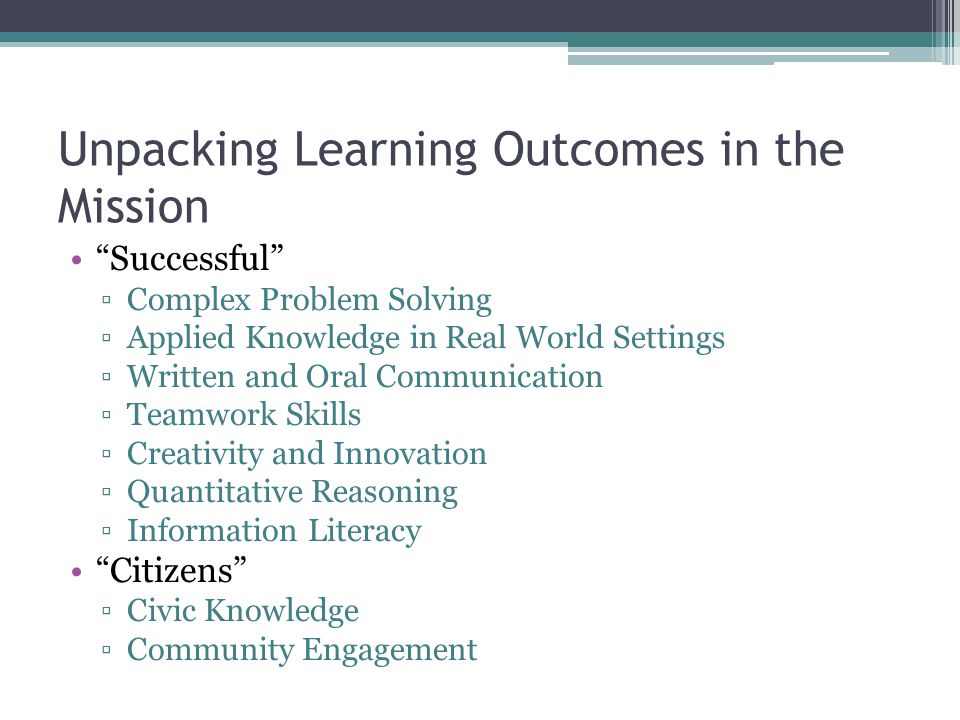 Unpacking Learning Outcomes in the Mission Successful ▫Complex Problem Solving ▫Applied Knowledge in Real World Settings ▫Written and Oral Communication ▫Teamwork Skills ▫Creativity and Innovation ▫Quantitative Reasoning ▫Information Literacy Citizens ▫Civic Knowledge ▫Community Engagement