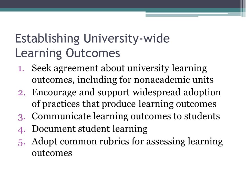 Establishing University-wide Learning Outcomes 1.Seek agreement about university learning outcomes, including for nonacademic units 2.Encourage and support widespread adoption of practices that produce learning outcomes 3.Communicate learning outcomes to students 4.Document student learning 5.Adopt common rubrics for assessing learning outcomes