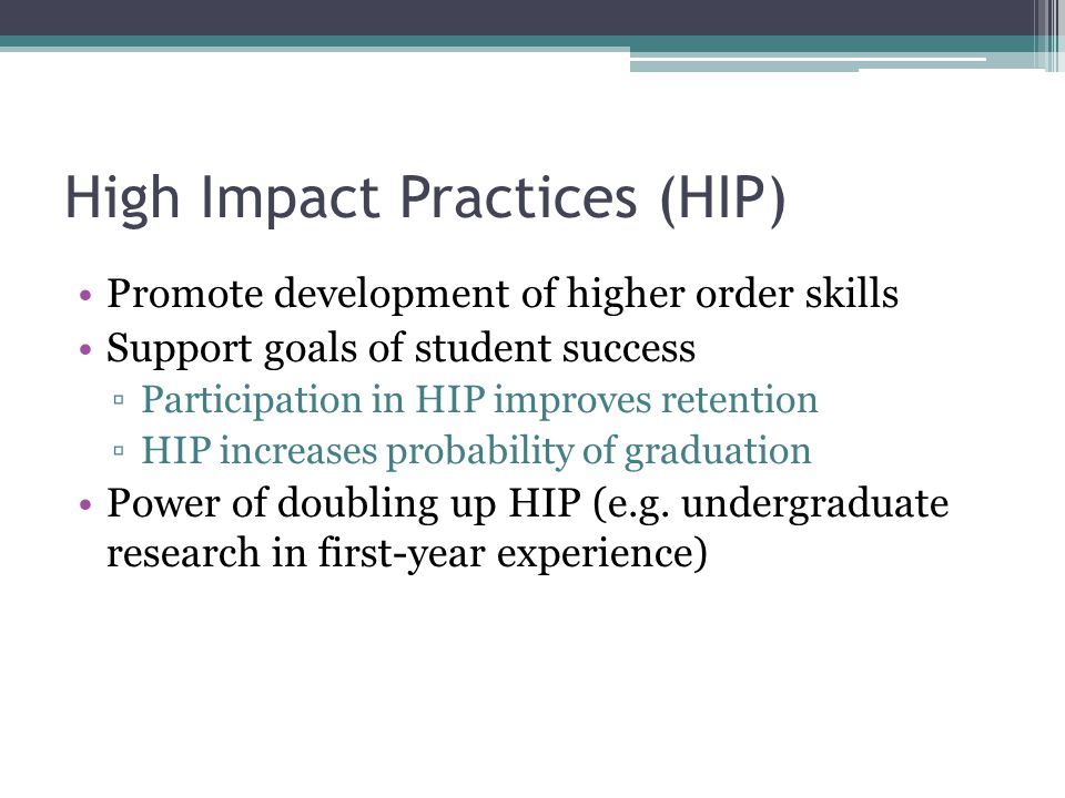 High Impact Practices (HIP) Promote development of higher order skills Support goals of student success ▫Participation in HIP improves retention ▫HIP increases probability of graduation Power of doubling up HIP (e.g.