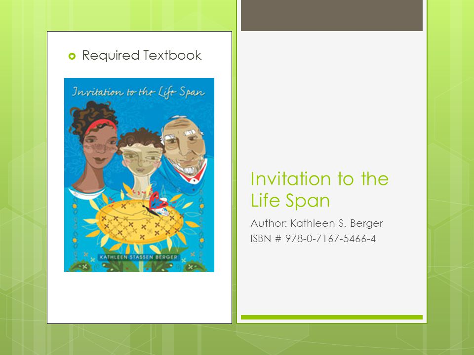  Required Textbook Invitation to the Life Span Author: Kathleen S. Berger ISBN #