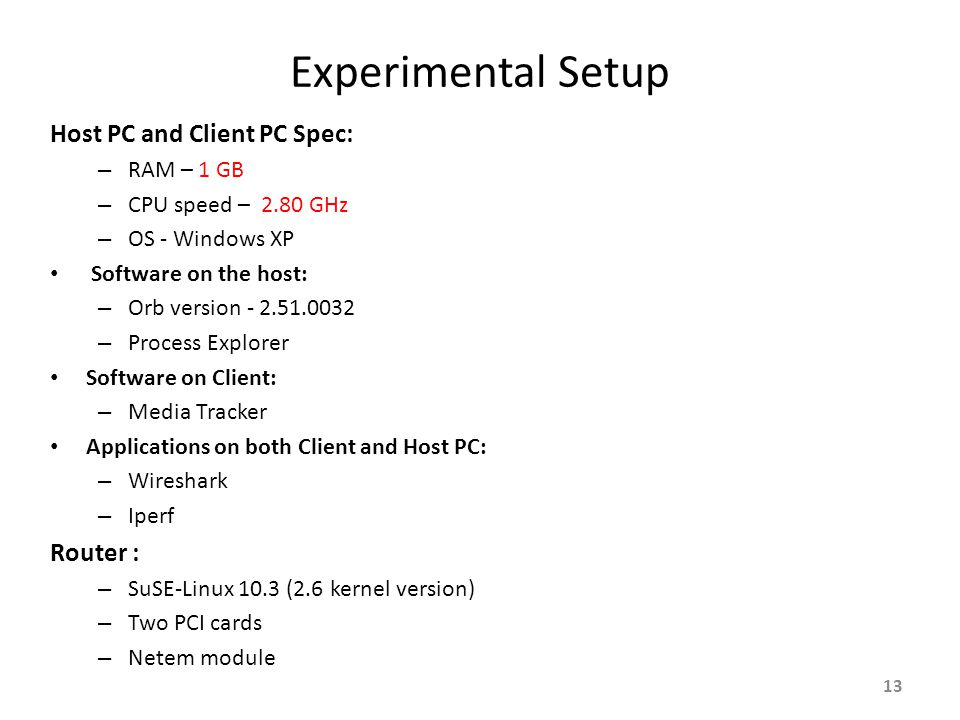 Experimental Setup Host PC and Client PC Spec: – RAM – 1 GB – CPU speed – 2.80 GHz – OS - Windows XP Software on the host: – Orb version – Process Explorer Software on Client: – Media Tracker Applications on both Client and Host PC: – Wireshark – Iperf Router : – SuSE-Linux 10.3 (2.6 kernel version) – Two PCI cards – Netem module 13
