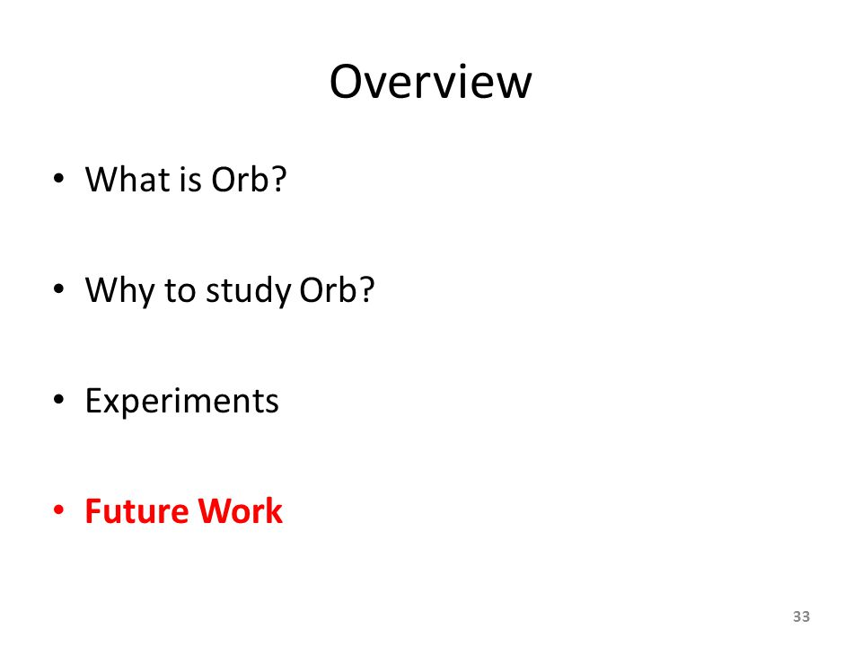 Overview What is Orb Why to study Orb Experiments Future Work 33