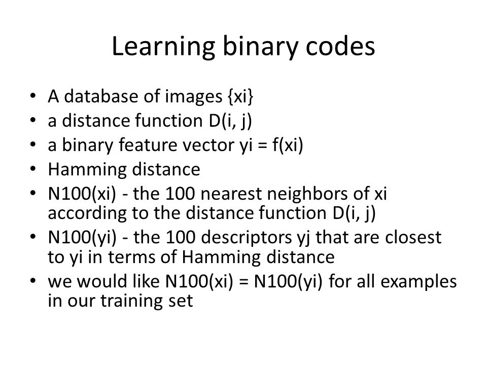 Learning binary codes A database of images {xi} a distance function D(i, j) a binary feature vector yi = f(xi) Hamming distance N100(xi) - the 100 nearest neighbors of xi according to the distance function D(i, j) N100(yi) - the 100 descriptors yj that are closest to yi in terms of Hamming distance we would like N100(xi) = N100(yi) for all examples in our training set