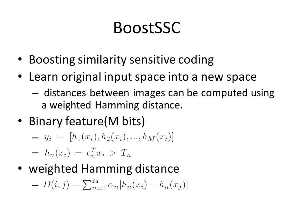 BoostSSC Boosting similarity sensitive coding Learn original input space into a new space – distances between images can be computed using a weighted Hamming distance.